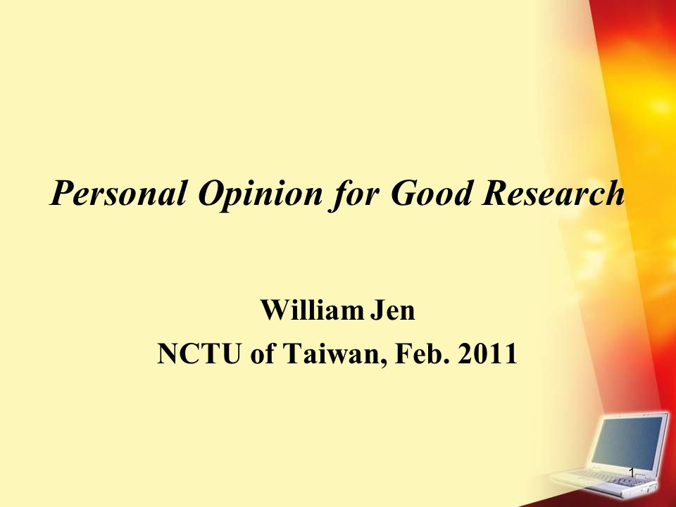1 Personal Opinion for Good Research William Jen NCTU of Taiwan, Feb. 2011