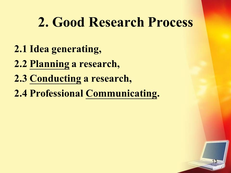13 2. Good Research Process 2.1 Idea generating, 2.2 Planning a research, 2.3 Conducting a research, 2.4 Professional Communicating.