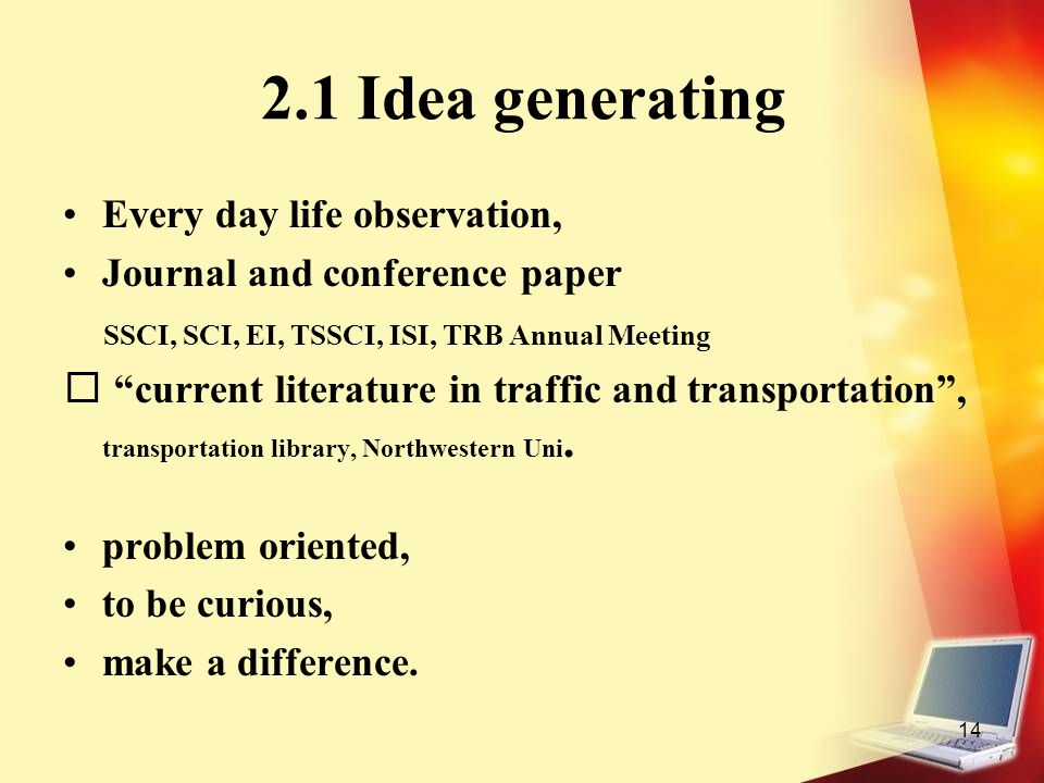 "14 2.1 Idea generating Every day life observation, Journal and conference paper SSCI, SCI, EI, TSSCI, ISI, TRB Annual Meeting ""current literature in t"