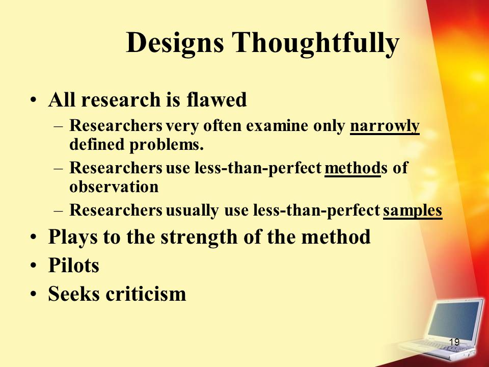 19 Designs Thoughtfully All research is flawed –Researchers very often examine only narrowly defined problems. –Researchers use less-than-perfect meth
