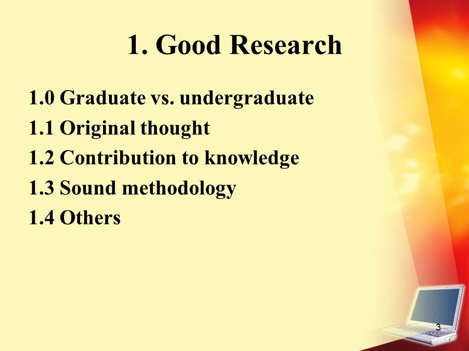 3 1. Good Research 1.0 Graduate vs. undergraduate 1.1 Original thought 1.2 Contribution to knowledge 1.3 Sound methodology 1.4 Others