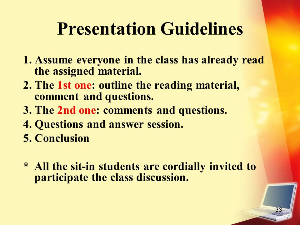 33 Presentation Guidelines 1. Assume everyone in the class has already read the assigned material. 2. The 1st one: outline the reading material, comme