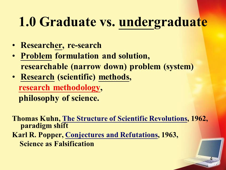 4 1.0 Graduate vs. undergraduate Researcher, re-search Problem formulation and solution, researchable (narrow down) problem (system) Research (scienti