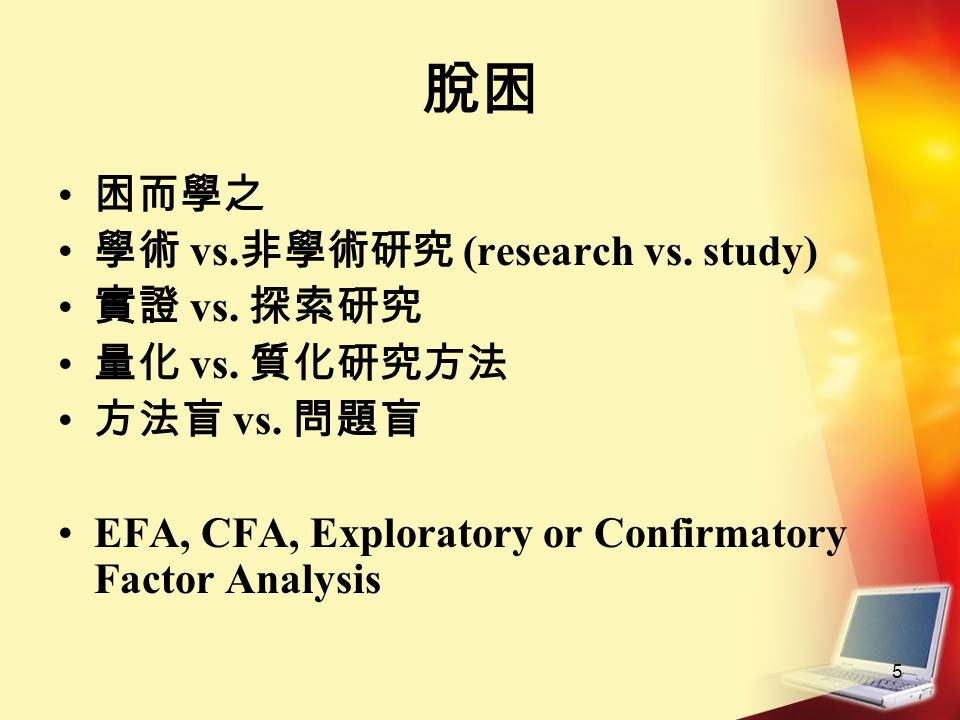 5 脫困 困而學之 學術 vs. 非學術研究 (research vs. study) 實證 vs. 探索研究 量化 vs. 質化研究方法 方法盲 vs. 問題盲 EFA, CFA, Exploratory or Confirmatory Factor Analysis