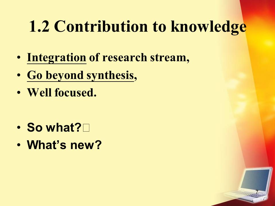 7 1.2 Contribution to knowledge Integration of research stream, Go beyond synthesis, Well focused. So what? What's new?