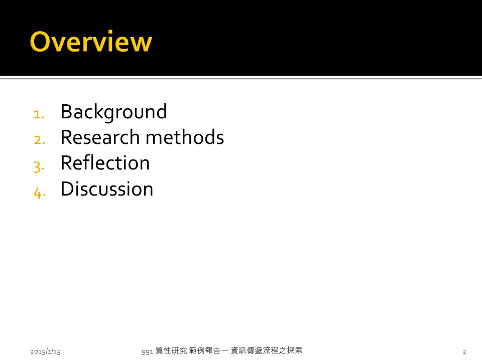 1. Background 2. Research methods 3. Reflection 4. Discussion 991 質性研究 範例報告一 資訊傳遞流程之探索 2015/1/152
