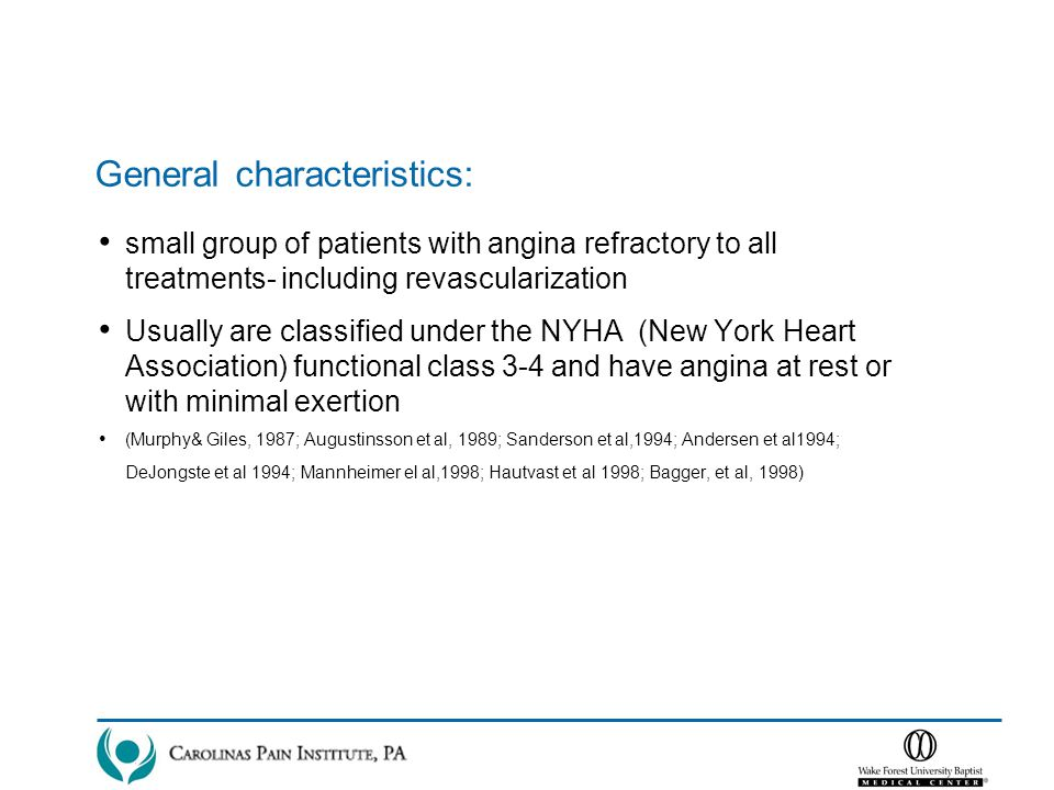 General characteristics: small group of patients with angina refractory to all treatments- including revascularization Usually are classified under the NYHA (New York Heart Association) functional class 3-4 and have angina at rest or with minimal exertion (Murphy& Giles, 1987; Augustinsson et al, 1989; Sanderson et al,1994; Andersen et al1994; DeJongste et al 1994; Mannheimer el al,1998; Hautvast et al 1998; Bagger, et al, 1998)