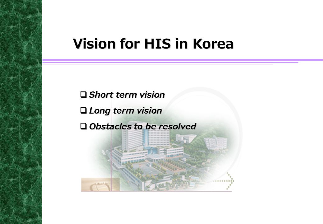 Vision for HIS in Korea  Short term vision  Long term vision  Obstacles to be resolved