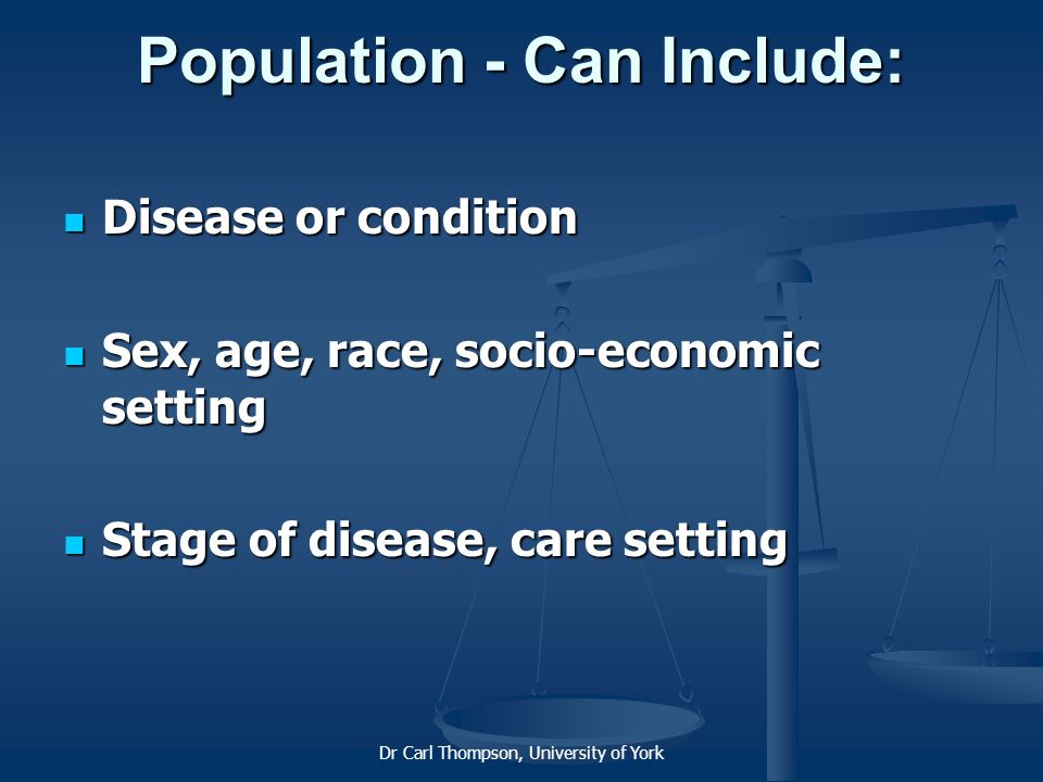 Dr Carl Thompson, University of York Population - Can Include: Disease or condition Disease or condition Sex, age, race, socio-economic setting Sex, age, race, socio-economic setting Stage of disease, care setting Stage of disease, care setting
