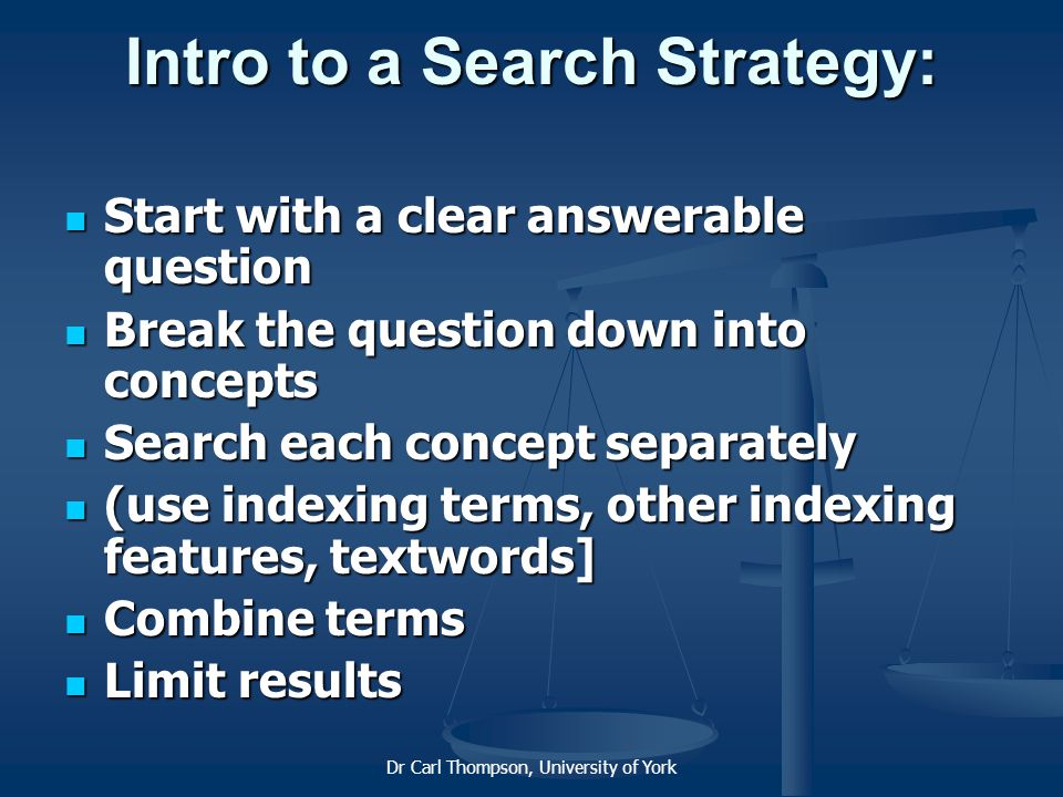 Dr Carl Thompson, University of York Intro to a Search Strategy: Start with a clear answerable question Start with a clear answerable question Break the question down into concepts Break the question down into concepts Search each concept separately Search each concept separately (use indexing terms, other indexing features, textwords] (use indexing terms, other indexing features, textwords] Combine terms Combine terms Limit results Limit results