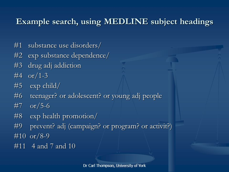 Dr Carl Thompson, University of York Example search, using MEDLINE subject headings #1 substance use disorders/ #2 exp substance dependence/ #3 drug adj addiction #4 or/1-3 #5 exp child/ #6 teenager.