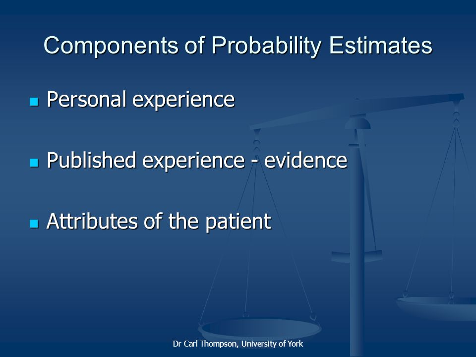 Dr Carl Thompson, University of York Components of Probability Estimates Personal experience Personal experience Published experience - evidence Published experience - evidence Attributes of the patient Attributes of the patient