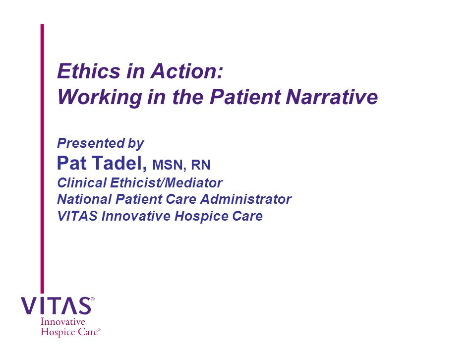 Ethics in Action: Working in the Patient Narrative Presented by Pat Tadel, MSN, RN Clinical Ethicist/Mediator National Patient Care Administrator VITAS Innovative Hospice Care