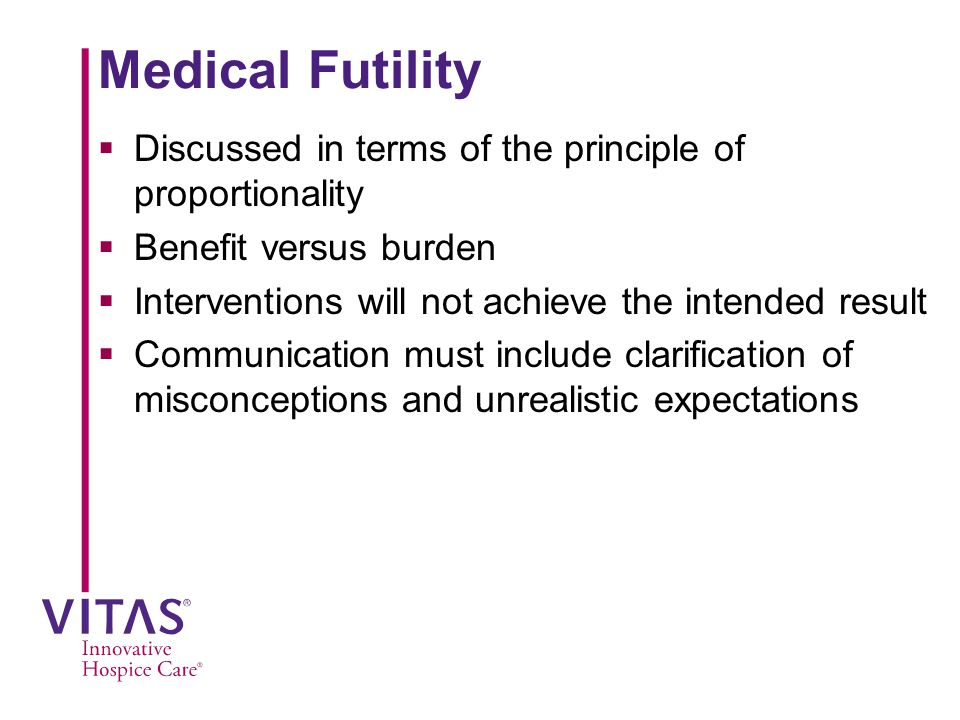 Medical Futility  Discussed in terms of the principle of proportionality  Benefit versus burden  Interventions will not achieve the intended result  Communication must include clarification of misconceptions and unrealistic expectations