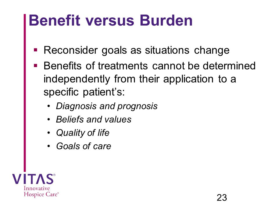 Benefit versus Burden  Reconsider goals as situations change  Benefits of treatments cannot be determined independently from their application to a specific patient's: Diagnosis and prognosis Beliefs and values Quality of life Goals of care 23