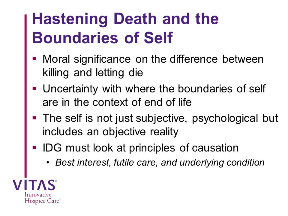 Hastening Death and the Boundaries of Self  Moral significance on the difference between killing and letting die  Uncertainty with where the boundaries of self are in the context of end of life  The self is not just subjective, psychological but includes an objective reality  IDG must look at principles of causation Best interest, futile care, and underlying condition