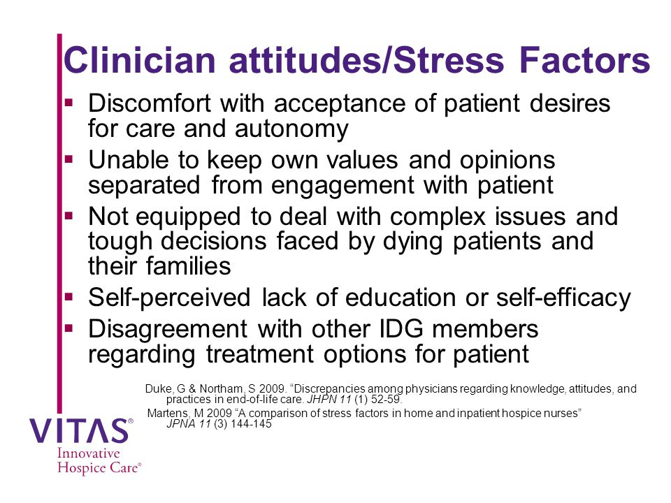 Clinician attitudes/Stress Factors  Discomfort with acceptance of patient desires for care and autonomy  Unable to keep own values and opinions separated from engagement with patient  Not equipped to deal with complex issues and tough decisions faced by dying patients and their families  Self-perceived lack of education or self-efficacy  Disagreement with other IDG members regarding treatment options for patient Duke, G & Northam, S 2009.
