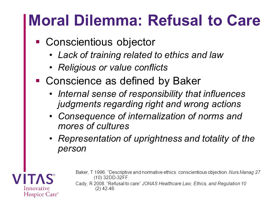 Moral Dilemma: Refusal to Care  Conscientious objector Lack of training related to ethics and law Religious or value conflicts  Conscience as defined by Baker Internal sense of responsibility that influences judgments regarding right and wrong actions Consequence of internalization of norms and mores of cultures Representation of uprightness and totality of the person Baker, T 1996.