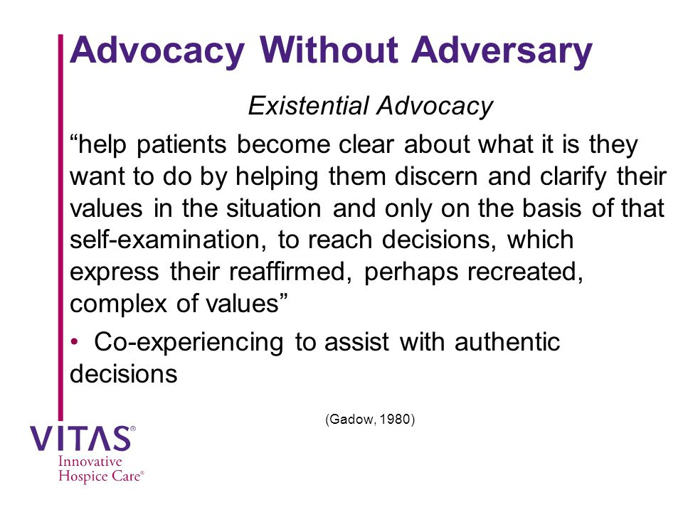 Advocacy Without Adversary Existential Advocacy help patients become clear about what it is they want to do by helping them discern and clarify their values in the situation and only on the basis of that self-examination, to reach decisions, which express their reaffirmed, perhaps recreated, complex of values Co-experiencing to assist with authentic decisions (Gadow, 1980)