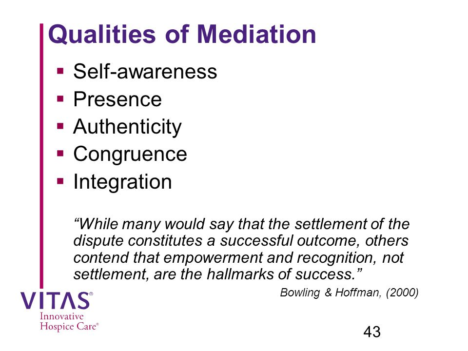 Qualities of Mediation  Self-awareness  Presence  Authenticity  Congruence  Integration While many would say that the settlement of the dispute constitutes a successful outcome, others contend that empowerment and recognition, not settlement, are the hallmarks of success. Bowling & Hoffman, (2000) 43