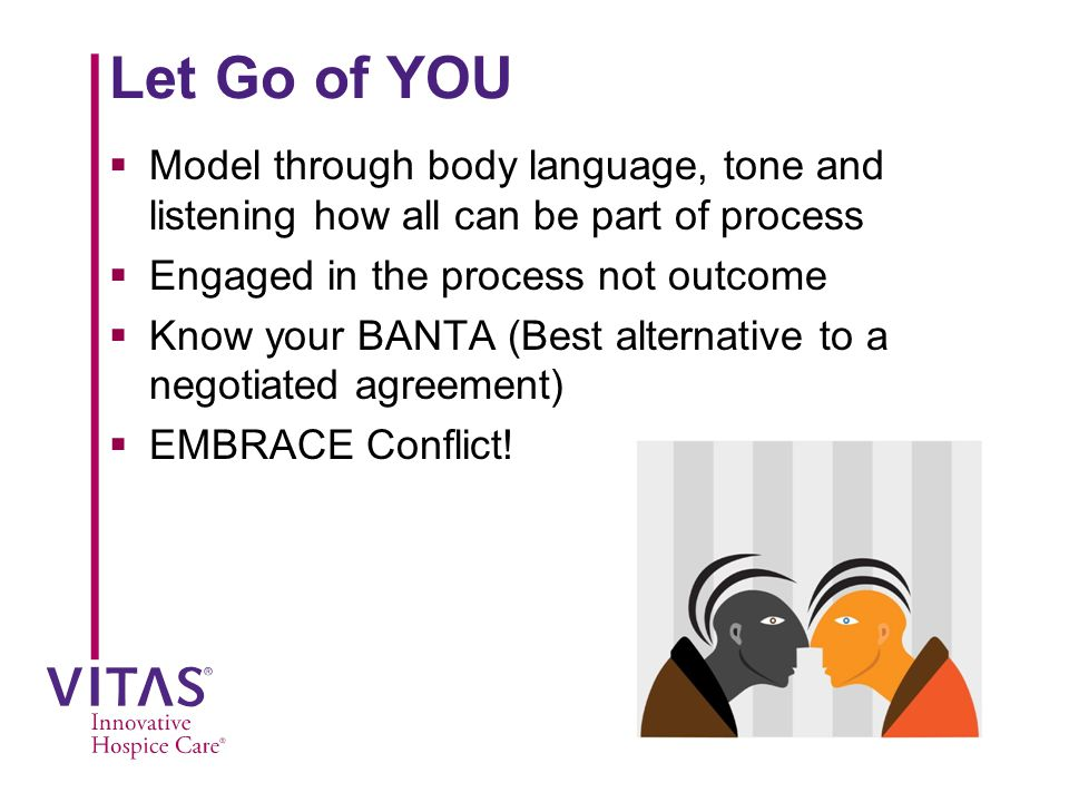 Let Go of YOU  Model through body language, tone and listening how all can be part of process  Engaged in the process not outcome  Know your BANTA (Best alternative to a negotiated agreement)  EMBRACE Conflict!