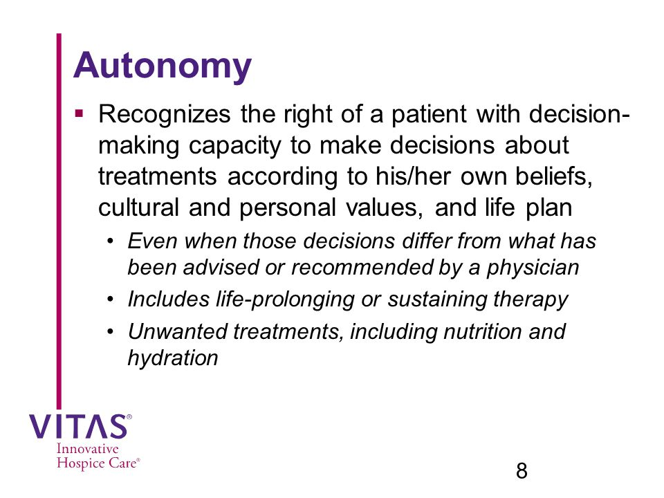 Autonomy  Recognizes the right of a patient with decision- making capacity to make decisions about treatments according to his/her own beliefs, cultural and personal values, and life plan Even when those decisions differ from what has been advised or recommended by a physician Includes life-prolonging or sustaining therapy Unwanted treatments, including nutrition and hydration 8