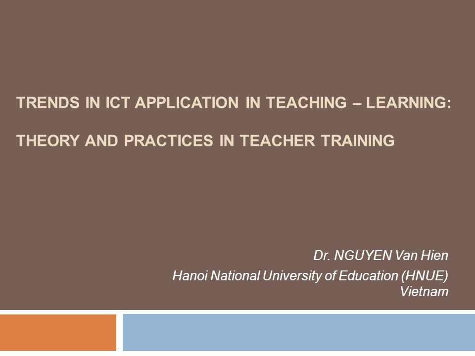 TRENDS IN ICT APPLICATION IN TEACHING – LEARNING: THEORY AND PRACTICES IN TEACHER TRAINING Dr.