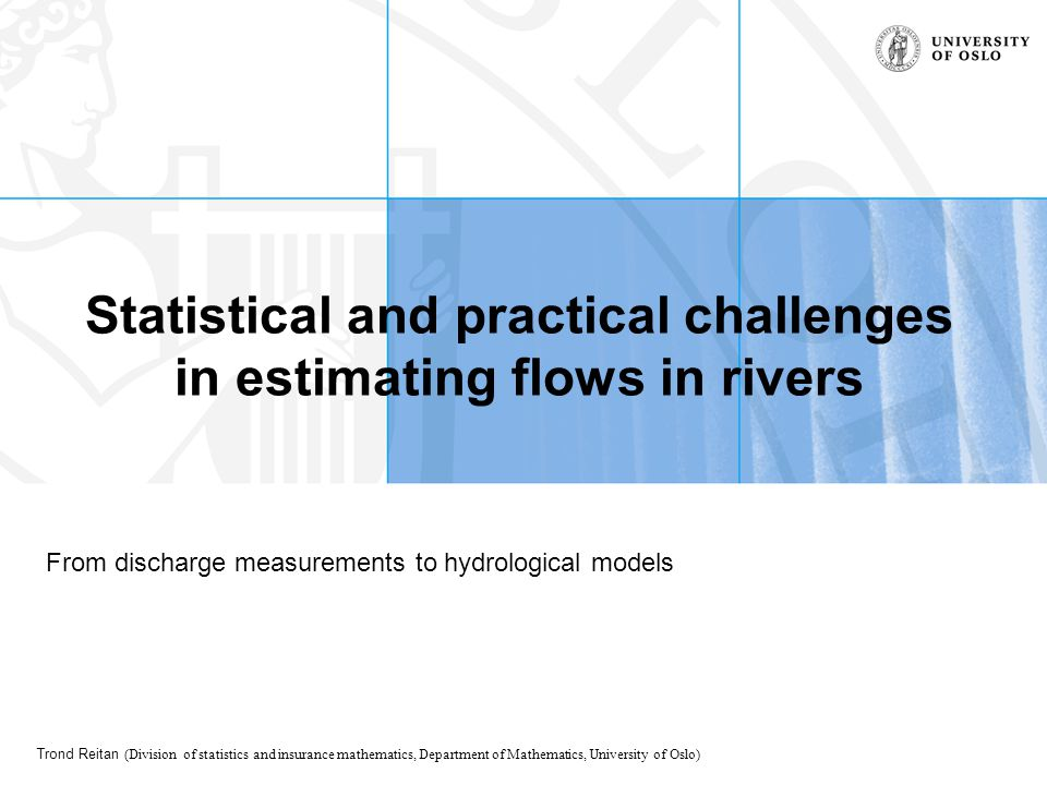 Trond Reitan (Division of statistics and insurance mathematics, Department of Mathematics, University of Oslo) Statistical and practical challenges in estimating flows in rivers From discharge measurements to hydrological models