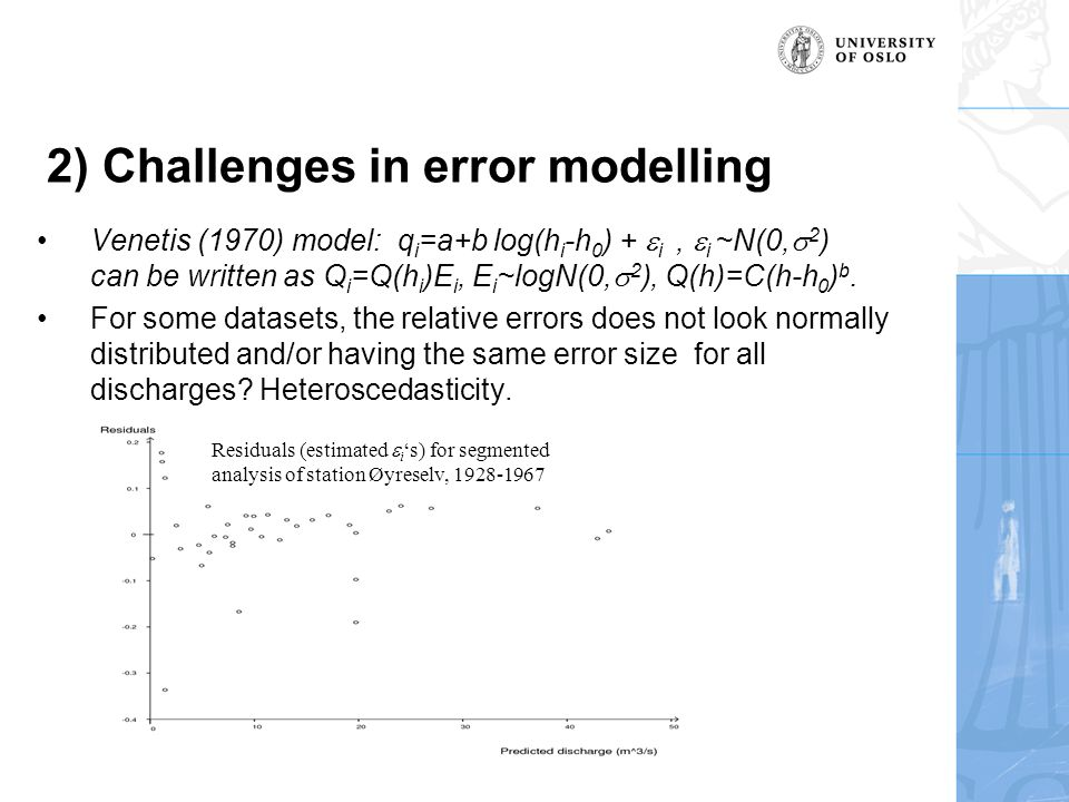 2) Challenges in error modelling Venetis (1970) model: q i =a+b log(h i -h 0 ) +  i,  i ~N(0,  2 ) can be written as Q i =Q(h i )E i, E i ~logN(0,  2 ), Q(h)=C(h-h 0 ) b.