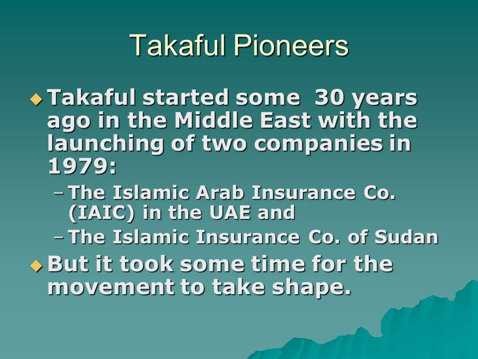 Takaful Pioneers  Takaful started some 30 years ago in the Middle East with the launching of two companies in 1979: –The Islamic Arab Insurance Co. (