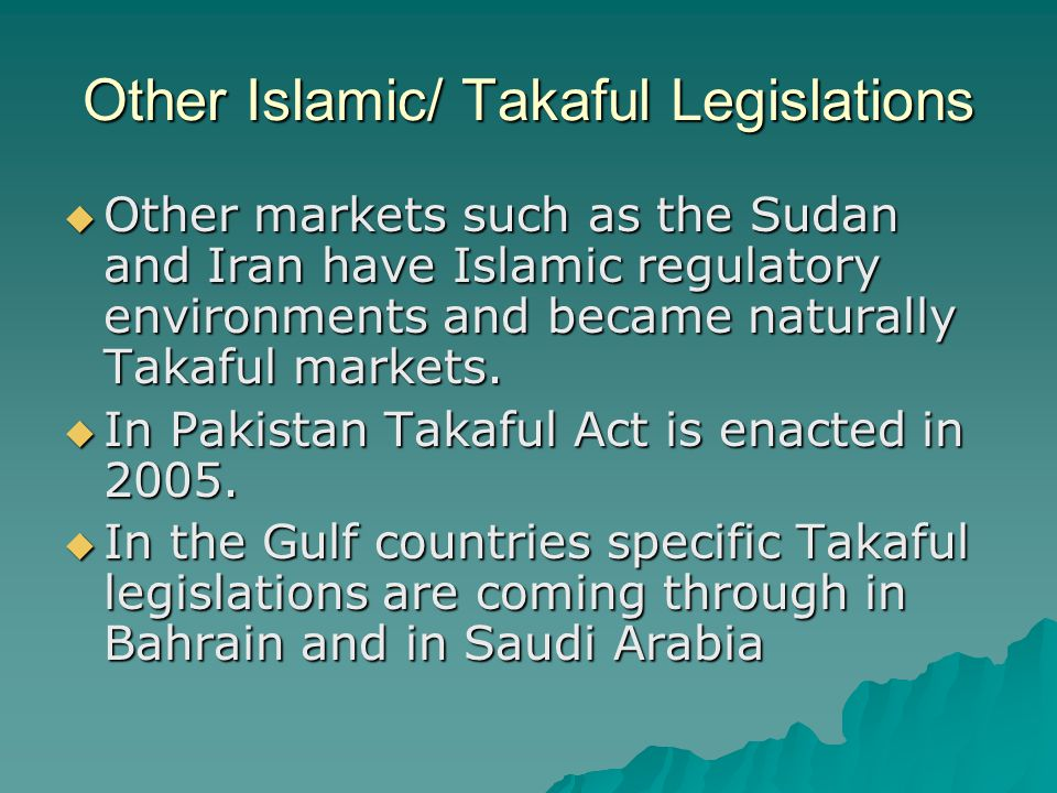 Other Islamic/ Takaful Legislations  Other markets such as the Sudan and Iran have Islamic regulatory environments and became naturally Takaful marke