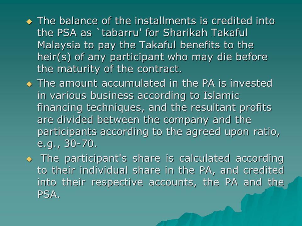  The balance of the installments is credited into the PSA as `tabarru' for Sharikah Takaful Malaysia to pay the Takaful benefits to the heir(s) of an