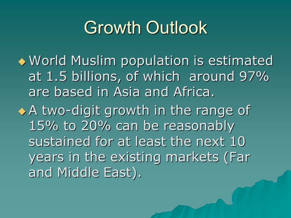 Growth Outlook  World Muslim population is estimated at 1.5 billions, of which around 97% are based in Asia and Africa.  A two-digit growth in the r
