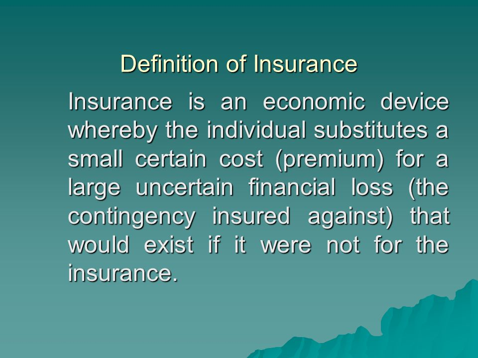 Definition of Insurance Insurance is an economic device whereby the individual substitutes a small certain cost (premium) for a large uncertain financ