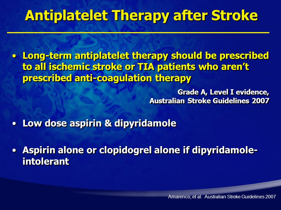 Antiplatelet Therapy after Stroke Long-term antiplatelet therapy should be prescribed to all ischemic stroke or TIA patients who aren't prescribed anti-coagulation therapy Grade A, Level I evidence, Australian Stroke Guidelines 2007 Low dose aspirin & dipyridamole Aspirin alone or clopidogrel alone if dipyridamole- intolerant Amarenco, et al.