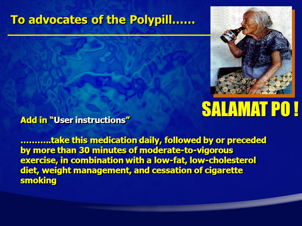To advocates of the Polypill…… Add in User instructions ………..take this medication daily, followed by or preceded by more than 30 minutes of moderate-to-vigorous exercise, in combination with a low-fat, low-cholesterol diet, weight management, and cessation of cigarette smoking Add in User instructions ………..take this medication daily, followed by or preceded by more than 30 minutes of moderate-to-vigorous exercise, in combination with a low-fat, low-cholesterol diet, weight management, and cessation of cigarette smoking SALAMAT PO !