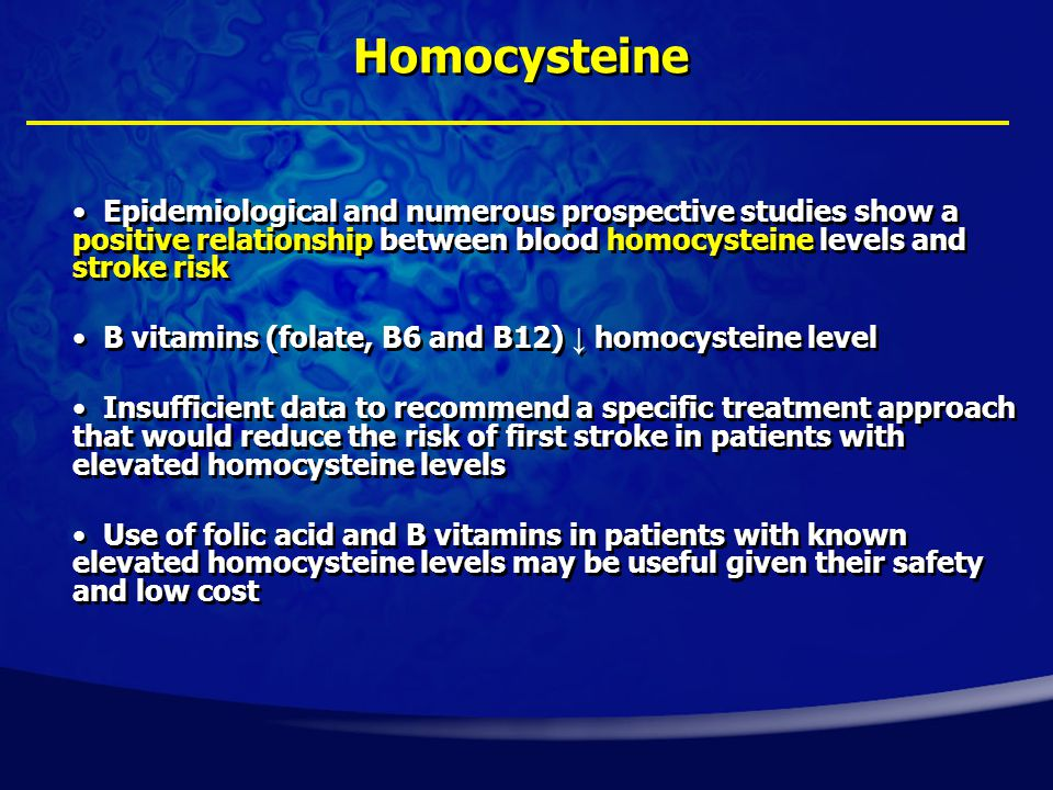 Epidemiological and numerous prospective studies show a positive relationship between blood homocysteine levels and stroke risk B vitamins (folate, B6 and B12) ↓ homocysteine level Insufficient data to recommend a specific treatment approach that would reduce the risk of first stroke in patients with elevated homocysteine levels Use of folic acid and B vitamins in patients with known elevated homocysteine levels may be useful given their safety and low cost Homocysteine