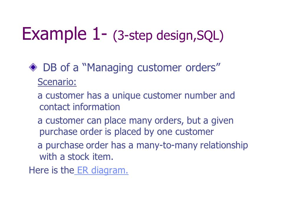 Example 1- (3-step design,SQL) DB of a Managing customer orders Scenario: a customer has a unique customer number and contact information a customer can place many orders, but a given purchase order is placed by one customer a purchase order has a many-to-many relationship with a stock item.