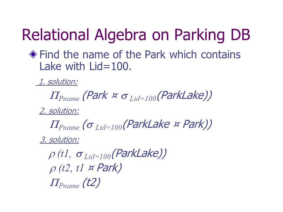 Relational Algebra on Parking DB Find the name of the Park which contains Lake with Lid=100.