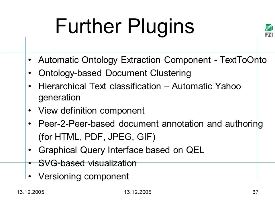 13.12.2005 37 Further Plugins 13.12.2005 Automatic Ontology Extraction Component - TextToOnto Ontology-based Document Clustering Hierarchical Text classification – Automatic Yahoo generation View definition component Peer-2-Peer-based document annotation and authoring (for HTML, PDF, JPEG, GIF) Graphical Query Interface based on QEL SVG-based visualization Versioning component