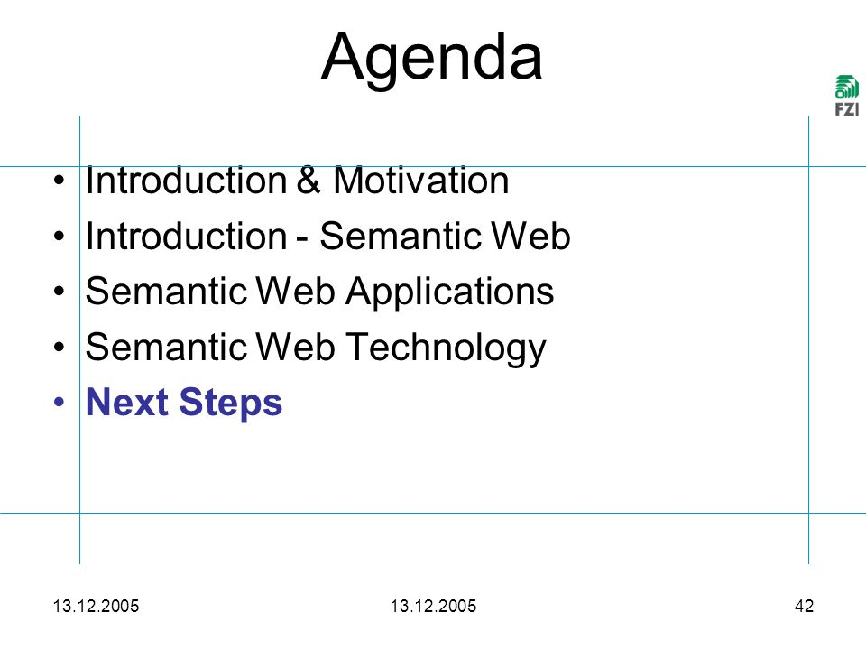 13.12.2005 42 Agenda 13.12.2005 Introduction & Motivation Introduction - Semantic Web Semantic Web Applications Semantic Web Technology Next Steps