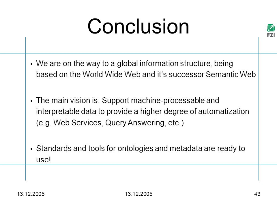 13.12.2005 43 Conclusion We are on the way to a global information structure, being based on the World Wide Web and it's successor Semantic Web The main vision is: Support machine-processable and interpretable data to provide a higher degree of automatization (e.g.