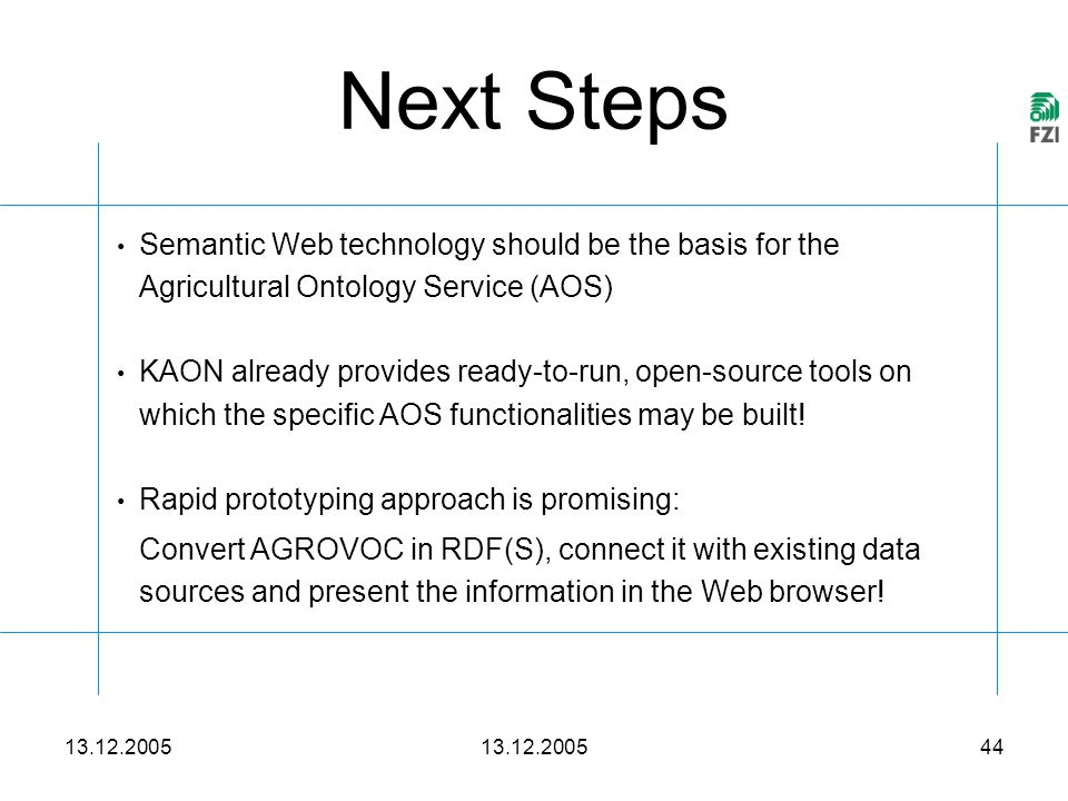 13.12.2005 44 Next Steps Semantic Web technology should be the basis for the Agricultural Ontology Service (AOS) KAON already provides ready-to-run, open-source tools on which the specific AOS functionalities may be built.