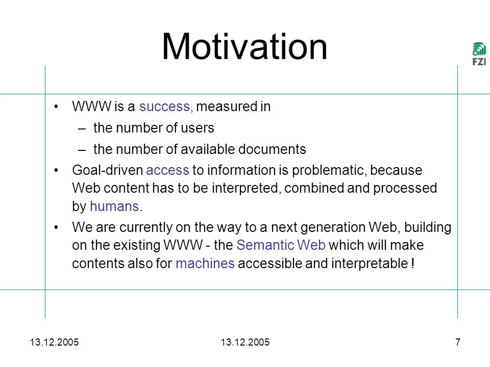 13.12.2005 7 Motivation WWW is a success, measured in –the number of users –the number of available documents Goal-driven access to information is problematic, because Web content has to be interpreted, combined and processed by humans.