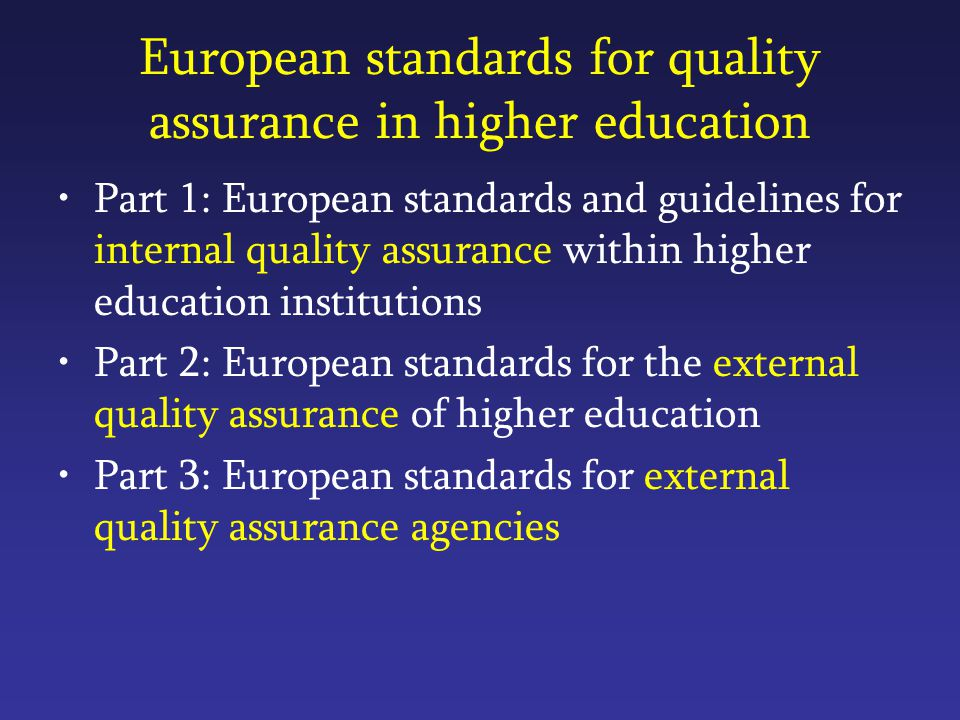 European standards for quality assurance in higher education Part 1: European standards and guidelines for internal quality assurance within higher education institutions Part 2: European standards for the external quality assurance of higher education Part 3: European standards for external quality assurance agencies