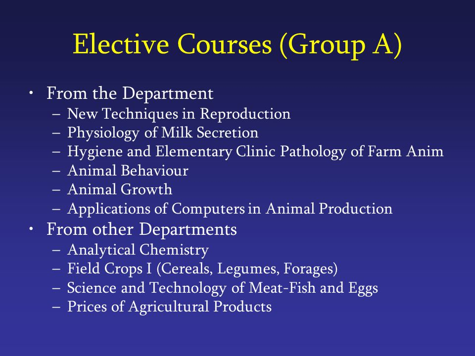 Elective Courses (Group A) From the Department –New Techniques in Reproduction –Physiology of Milk Secretion –Hygiene and Elementary Clinic Pathology of Farm Anim –Animal Behaviour –Animal Growth –Applications of Computers in Animal Production From other Departments –Analytical Chemistry –Field Crops I (Cereals, Legumes, Forages) –Science and Technology of Meat-Fish and Eggs –Prices of Agricultural Products