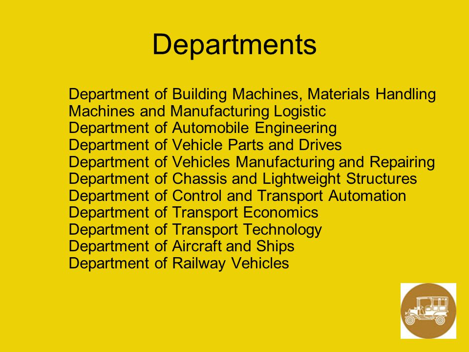 Departments Department of Building Machines, Materials Handling Machines and Manufacturing Logistic Department of Automobile Engineering Department of