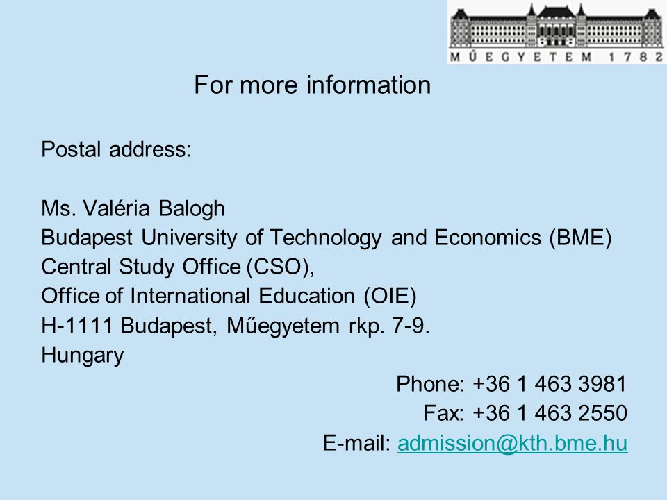 For more information Postal address: Ms. Valéria Balogh Budapest University of Technology and Economics (BME) Central Study Office (CSO), Office of In