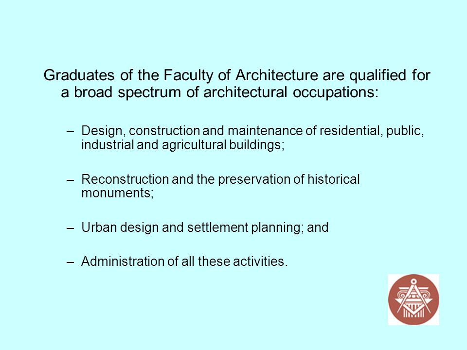 Graduates of the Faculty of Architecture are qualified for a broad spectrum of architectural occupations: –Design, construction and maintenance of res