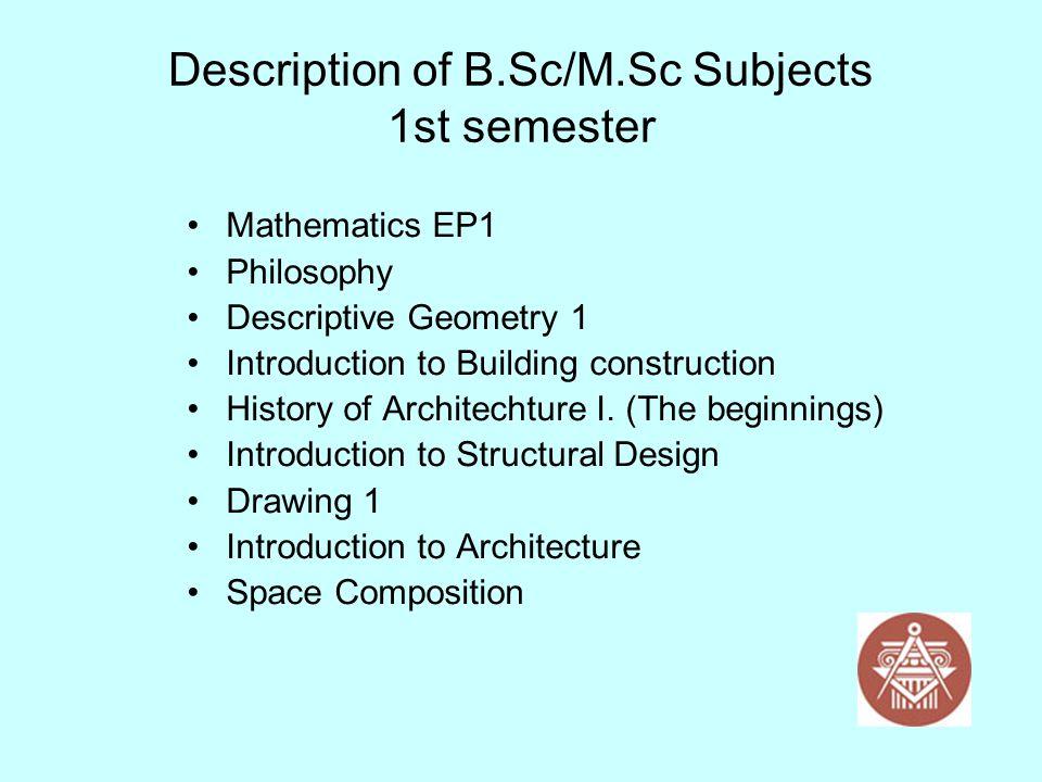 Description of B.Sc/M.Sc Subjects 1st semester Mathematics EP1 Philosophy Descriptive Geometry 1 Introduction to Building construction History of Arch